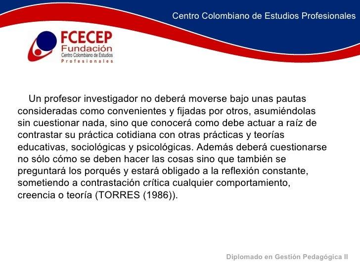 Diplomado en Gestión Pedagógica II  Un profesor investigador no deberá moverse bajo unas pautas consideradas como conv...