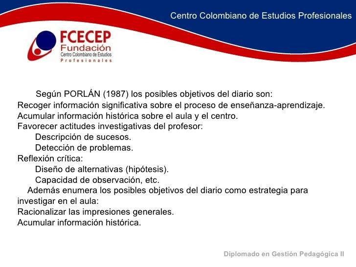 Diplomado en Gestión Pedagógica II <ul><li>  Según PORLÁN (1987) los posibles objetivos del diario son:  </li></ul>...