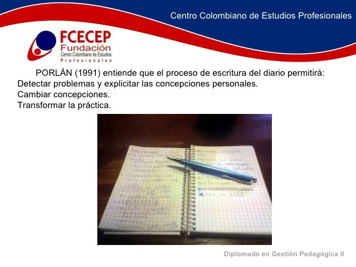 Diplomado en Gestión Pedagógica II   PORLÁN (1991) entiende que el proceso de escritura del diario permitirá:  Dete...