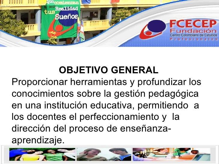 OBJETIVO GENERAL Proporcionar herramientas y profundizar los conocimientos sobre la gestión pedagógica en una institución ...