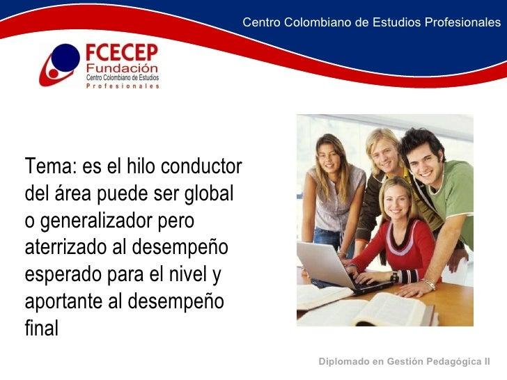 Diplomado en Gestión Pedagógica II     Tema: es el hilo conductor del área puede ser global o generalizador pero...