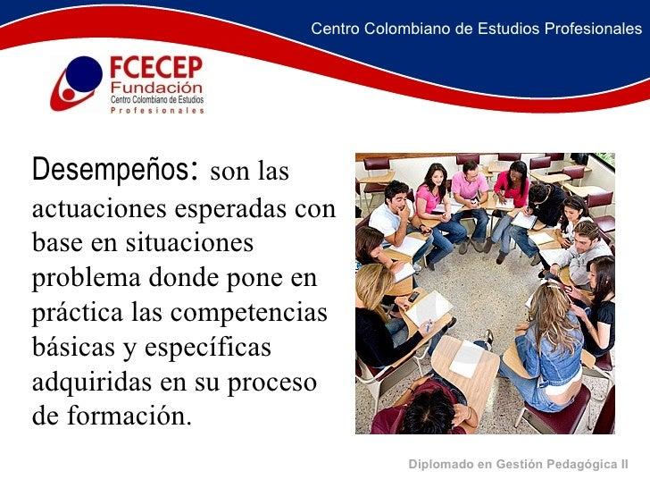 Diplomado en Gestión Pedagógica II     Desempeños :  son las actuaciones esperadas con base en situaciones probl...