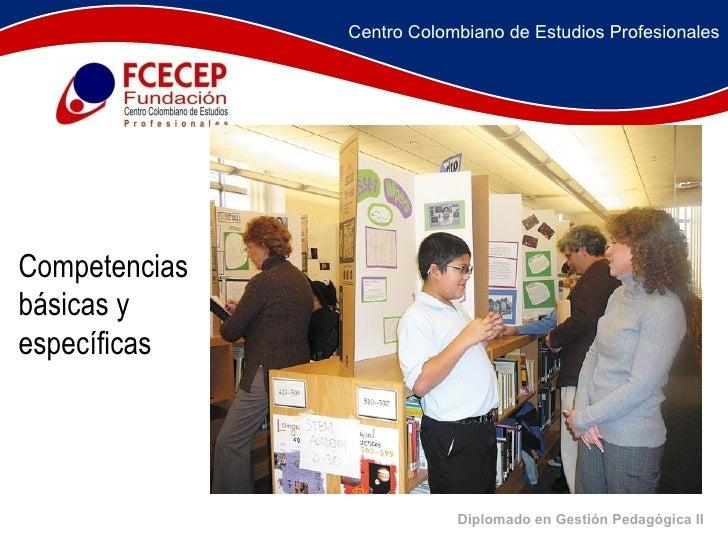 Diplomado en Gestión Pedagógica II     Competencias básicas y específicas Centro Colombiano de Estudios Profesio...
