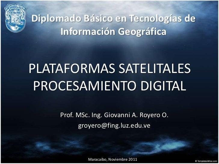 Diplomado Básico en Tecnologías de      Información GeográficaPLATAFORMAS SATELITALES PROCESAMIENTO DIGITAL     Prof. MSc....