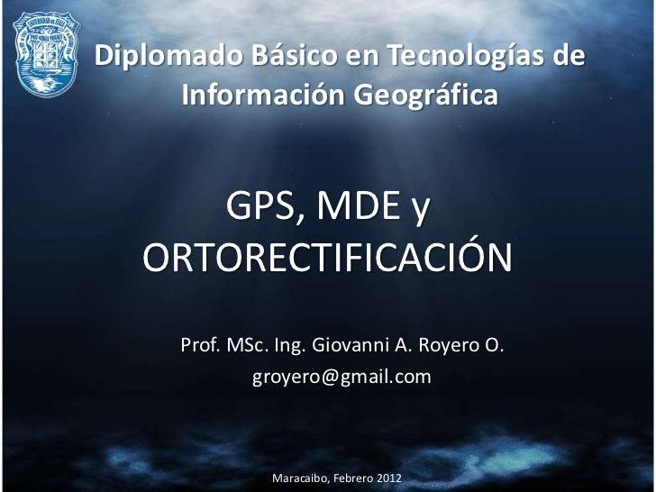 Diplomado Básico en Tecnologías de      Información Geográfica      GPS, MDE y   ORTORECTIFICACIÓN     Prof. MSc. Ing. Gio...