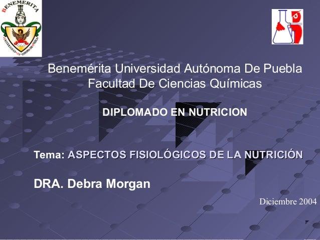 Benemérita Universidad Autónoma De Puebla  Facultad De Ciencias Químicas  DIPLOMADO EN NUTRICION  Tema: ASPECTOS FISIOLÓGI...