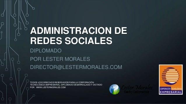 ADMINISTRACION DE REDES SOCIALES DIPLOMADO POR LESTER MORALES DIRECTOR@LESTERMORALES.COM TODOS LOS DERECHOS RESERVADOS PAR...