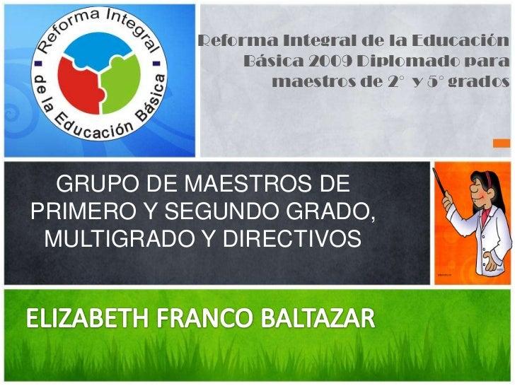 Reforma Integral de la Educación Básica 2009 Diplomado para maestros de 2°  y 5° grados<br />GRUPO DE MAESTROS DE PRIMERO ...