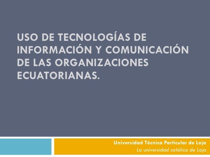 USO DE TECNOLOGÍAS DE INFORMACIÓN Y COMUNICACIÓN DE LAS ORGANIZACIONES ECUATORIANAS. Universidad Técnica Particular de Loj...