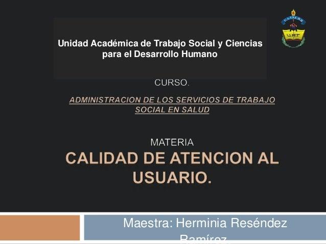 Unidad Académica de Trabajo Social y Ciencias para el Desarrollo Humano Maestra: Herminia Reséndez