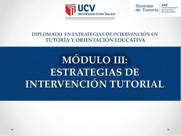 DIPLOMADO EN ESTRATEGIAS DE INTERVENCIÓN EN  TUTORÍA Y ORIENTACIÓN EDUCATIVA  MÓDULO III: ESTRATEGIAS DE INTERVENCIÓN TUTO...