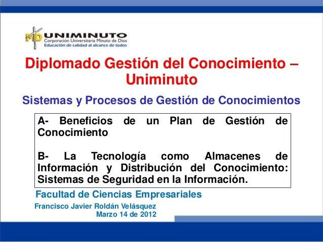 Francisco Javier Roldán VelásquezMarzo 14 de 2012A- Beneficios de un Plan de Gestión deConocimientoB- La Tecnología como A...
