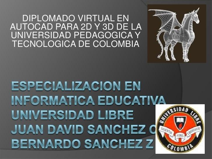 DIPLOMADO VIRTUAL EN AUTOCAD PARA 2D Y 3D DE LA UNIVERSIDAD PEDAGOGICA Y TECNOLOGICA DE COLOMBIA<br />ESPECIALIZACION EN I...