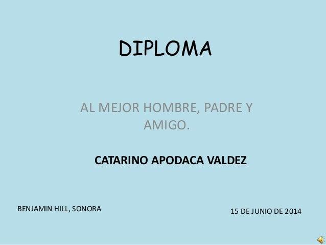 DIPLOMA AL MEJOR HOMBRE, PADRE Y AMIGO. CATARINO APODACA VALDEZ BENJAMIN HILL, SONORA 15 DE JUNIO DE 2014