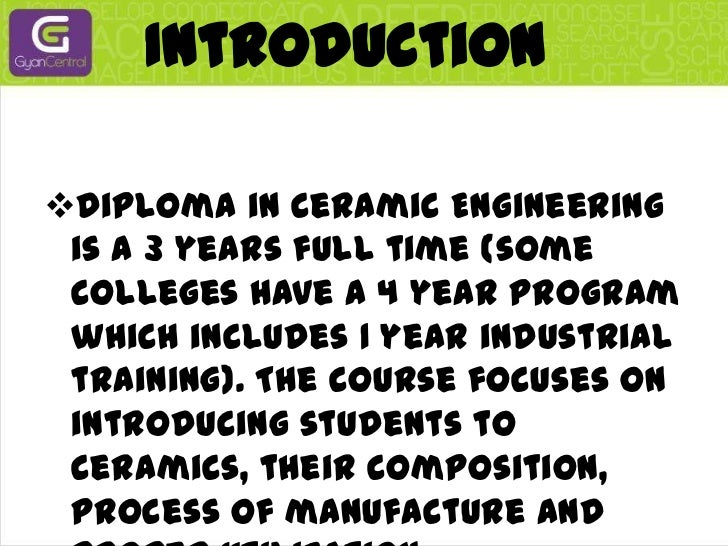 Introduction<br /><ul><li>Diploma in Ceramic Engineering is a 3 years full time (some colleges have a 4 year program which...
