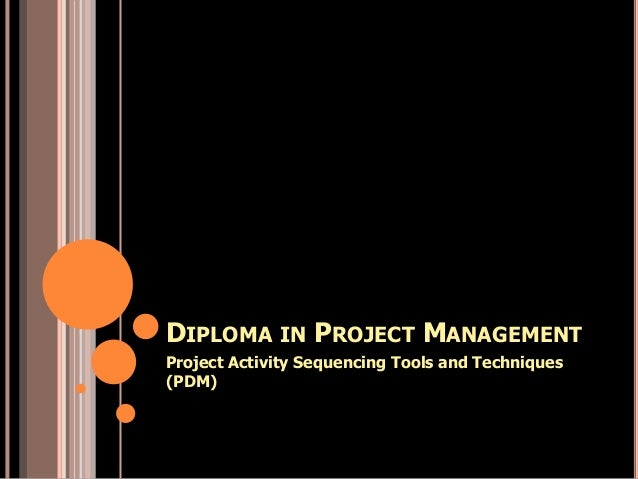 DIPLOMA IN PROJECT MANAGEMENT Project Activity Sequencing Tools and Techniques (PDM)