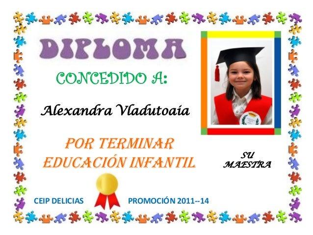 CONCEDIDO A: POR TERMINAR EDUCACIÓN INFANTIL CEIP DELICIAS PROMOCIÓN 2011--14 SU MAESTRA Alexandra Vladutoaia