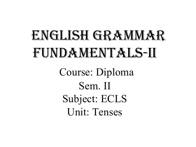 English grammar fundamEntals-ii Course: Diploma Sem. II Subject: ECLS Unit: Tenses