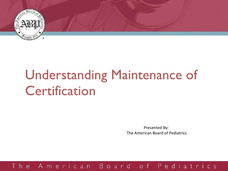 Understanding Maintenance of Certification Presented By:  The American Board of Pediatrics