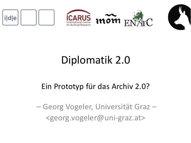 Diplomatik 2.0 Ein Prototyp für das Archiv 2.0?– Georg Vogeler, Universität Graz –   <georg.vogeler@uni-graz.at>