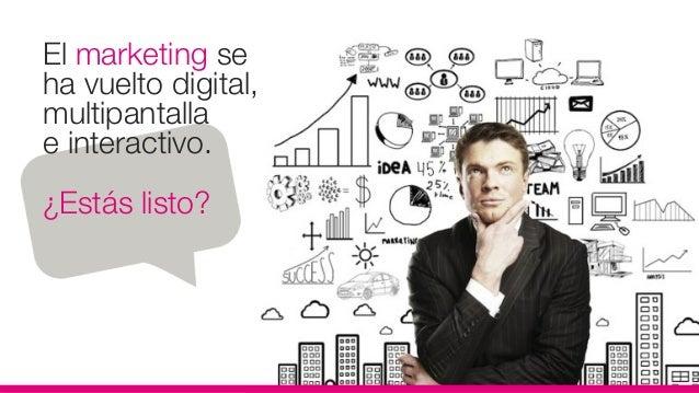 El marketing seha vuelto digital,multipantallae interactivo.¿Estás listo?