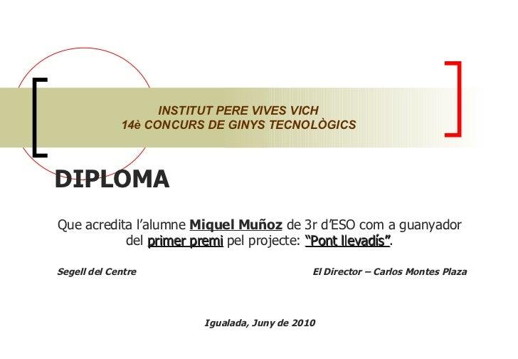 """DIPLOMA  Que acredita l'alumne  Miquel Muñoz  de 3r d'ESO com a guanyador del  primer premi  pel projecte:  """"Pont llevadís..."""