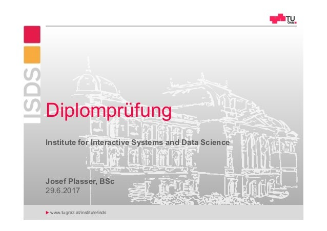 www.tugraz.at/institute/isds Josef Plasser, BSc Diplomprüfung 29.6.2017 Institute for Interactive Systems and Data Science