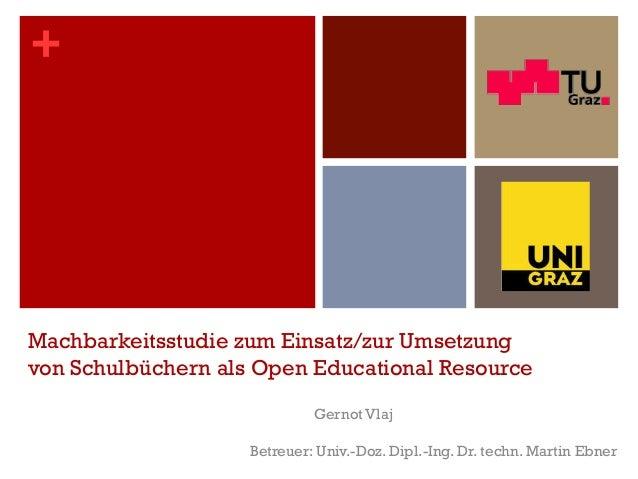 + Machbarkeitsstudie zum Einsatz/zur Umsetzung von Schulbüchern als Open Educational Resource Gernot Vlaj Betreuer: Univ.-...