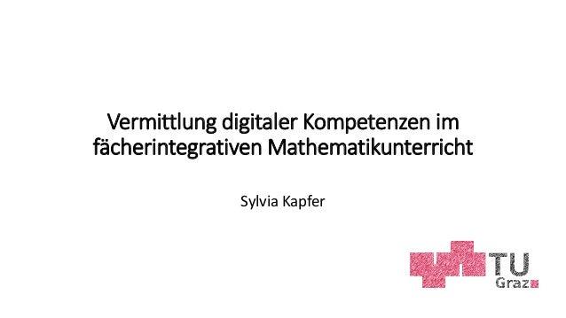 Vermittlung digitaler Kompetenzen im fächerintegrativen Mathematikunterricht Sylvia Kapfer
