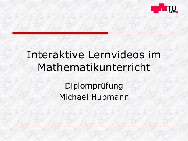 Interaktive Lernvideos im Mathematikunterricht Diplomprüfung Michael Hubmann