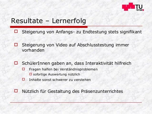  Steigerung von Anfangs- zu Endtestung stets signifikant  Steigerung von Video auf Abschlusstestung immer vorhanden  Sc...