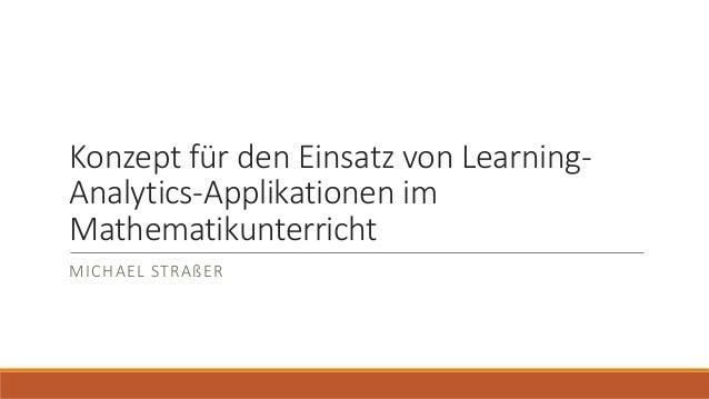 Konzept für den Einsatz von Learning- Analytics-Applikationen im Mathematikunterricht MICHAEL STRAßER
