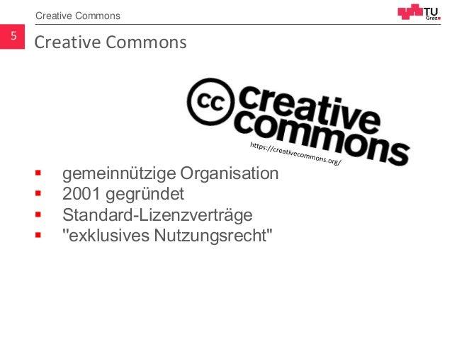 Creative Commons  gemeinnützige Organisation  2001 gegründet  Standard-Lizenzverträge  ''exklusives Nutzungsrecht'' 5 ...
