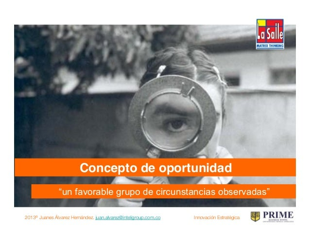 2013® Juanes Álvarez Hernández. juan.alvarez@inteligroup.com.co    Innovación Estratégica ¿dónde encuentro oportunidades p...