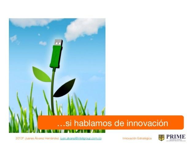2013® Juanes Álvarez Hernández. juan.alvarez@inteligroup.com.co    Innovación Estratégica …debemos hablar de..