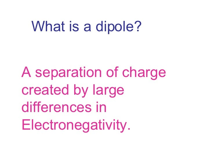 What is a dipole? A separation of charge created by large differences in Electronegativity.