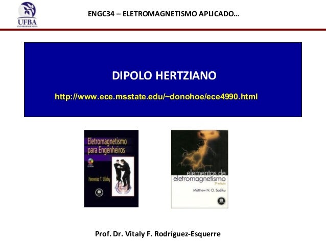 ENGC34 – ELETROMAGNETISMO APLICADO…  DIPOLO HERTZIANO http://www.ece.msstate.edu/~donohoe/ece4990.html  Prof. Dr. Vitaly F...