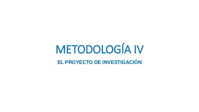 METODOLOGÍA IV EL PROYECTO DE INVESTIGACIÓN