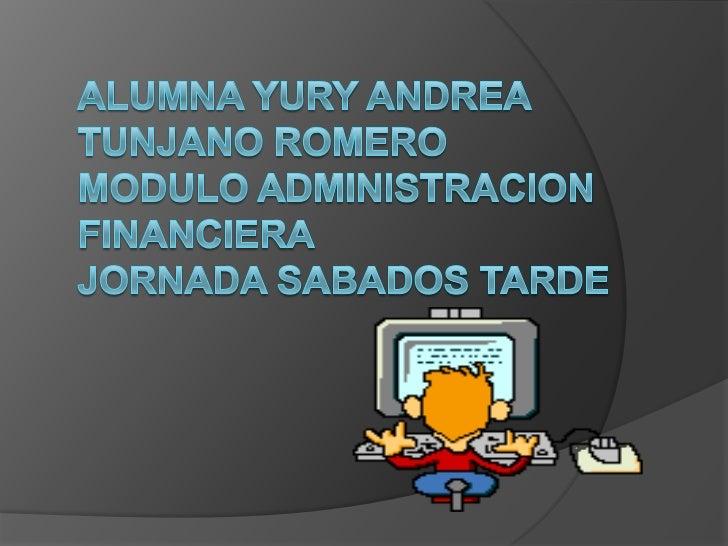 ALUMNA YURY ANDREA TUNJANO ROMEROMODULO ADMINISTRACION FINANCIERAJORNADA SABADOS TARDE<br />