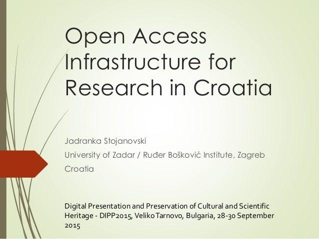 Open Access Infrastructure for Research in Croatia Jadranka Stojanovski University of Zadar / Ruđer Bošković Institute, Za...