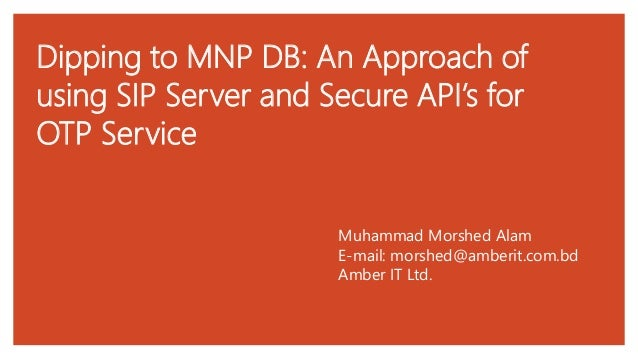 Dipping to MNP DB: An Approach of using SIP Server and Secure API's for OTP Service Muhammad Morshed Alam E-mail: morshed@...