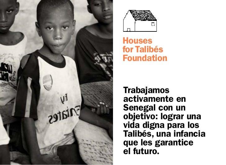 Housesfor TalibésFoundationTrabajamosactivamente enSenegal con unobjetivo: lograr unavida digna para losTalibés, una infan...