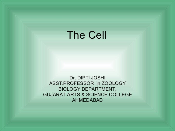 The Cell Dr. DIPTI JOSHI ASST.PROFESSOR  in ZOOLOGY BIOLOGY DEPARTMENT, GUJARAT ARTS & SCIENCE COLLEGE AHMEDABAD