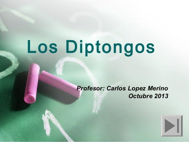 Los Diptongos Profesor: Carlos Lopez Merino Octubre 2013