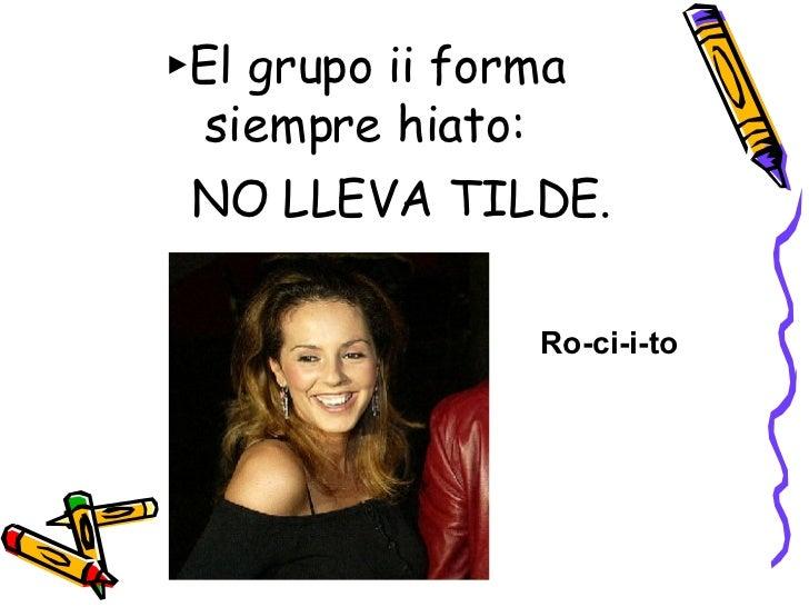 ► El grupo ii forma siempre hiato: <ul><li>NO LLEVA TILDE. </li></ul>Ro-ci-i-to