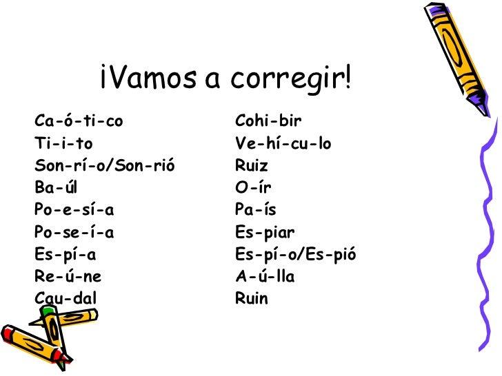 ¡Vamos a corregir! <ul><li>Ca-ó-ti-co Cohi-bir </li></ul><ul><li>Ti-i-to Ve-hí-cu-lo </li></ul><ul><li>Son-rí-o/Son-rió Ru...