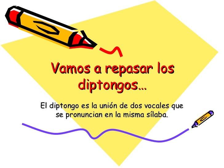 Vamos a repasar los diptongos… El diptongo es la unión de dos vocales que se pronuncian en la misma sílaba.
