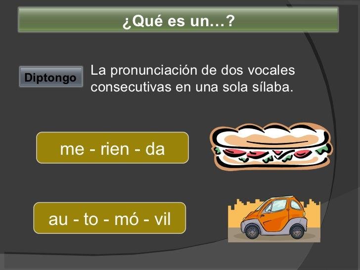 La pronunciación de dos vocales consecutivas en una sola sílaba. me - rien - da au - to - mó - vil Diptongo ¿Qué es un…?