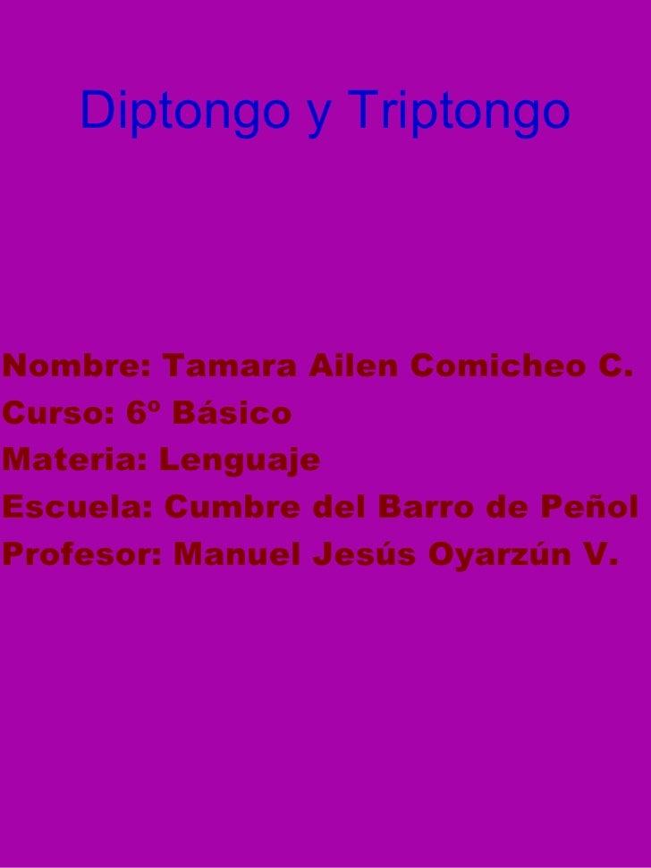 Diptongo y Triptongo <ul><li>Nombre: Tamara Ailen Comicheo C. </li></ul><ul><li>Curso: 6º Básico </li></ul><ul><li>Materia...