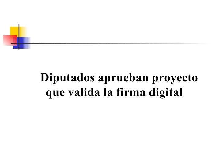 Diputados aprueban proyecto que valida la firma digital